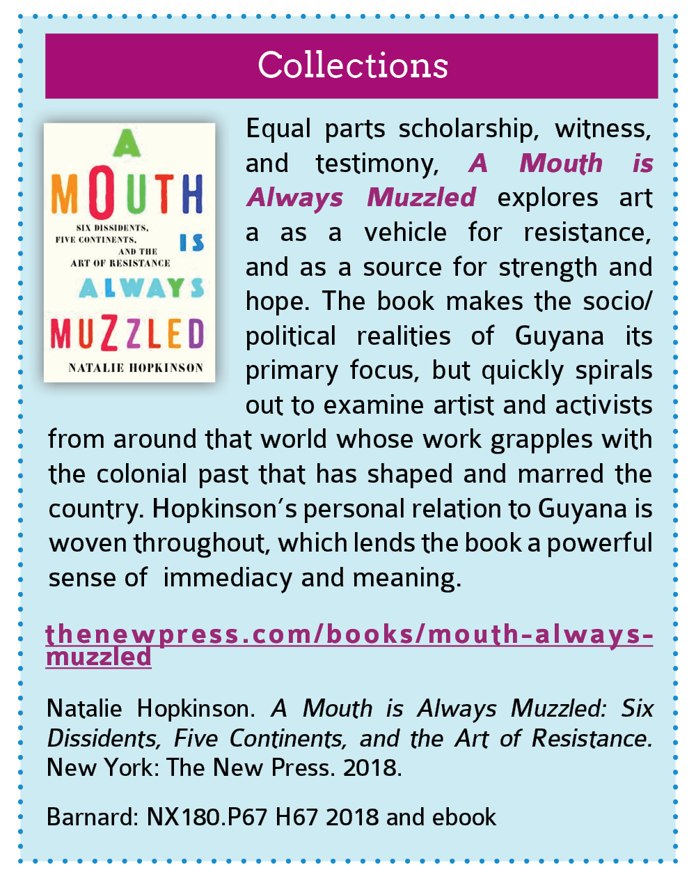 Collections:  Equal parts scholarship, witness, and testimony, A Mouth is Always Muzzled explores art a as a vehicle for resistance, and as a source for strength and hope. The book makes the socio/political realities of Guyana its primary focus, but quickly spirals out to examine artist and activists from around that world whose work grapples with the colonial past that has shaped and marred the country. Hopkinson's personal relation to Guyana is woven throughout, which lends the book a powerful sense of  immediacy and meaning.   thenewpress.com/books/mouth-always-muzzled  Natalie Hopkinson. A Mouth is Always Muzzled: Six Dissidents, Five Continents, and the Art of Resistance. New York: The New Press. 2018.  Barnard: NX180.P67 H67 2018 and ebook. Click this link to open the Columbia CLIO listing for this book in a new tab.