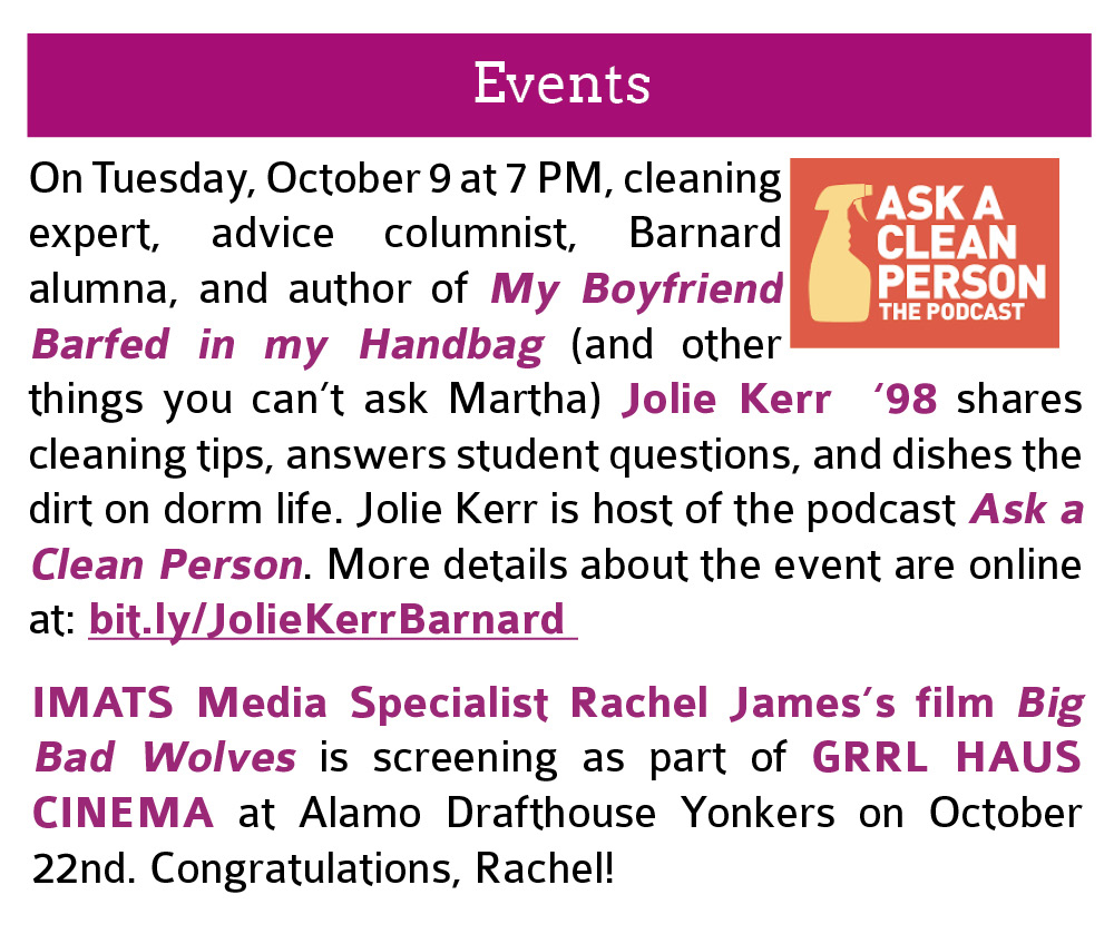 Events:  On Tuesday, October 9 at 7 PM, cleaning expert, advice columnist, Barnard alumna, and author of My Boyfriend Barfed in my Handbag (and other things you can't ask Martha) Jolie Kerr  '98 shares cleaning tips, answers student questions, and dishes the dirt on dorm life. Jolie Kerr is host of the podcast Ask a Clean Person. More details about the event are online at: bit.ly/JolieKerrBarnard. Click this image to open the link in a new tab. Also, IMATS Media Specialist Rachel James's film Big Bad Wolves is screening as part of GRRL HAUS CINEMA at Alamo Drafthouse Yonkers on October 22nd. Congratulations, Rachel!