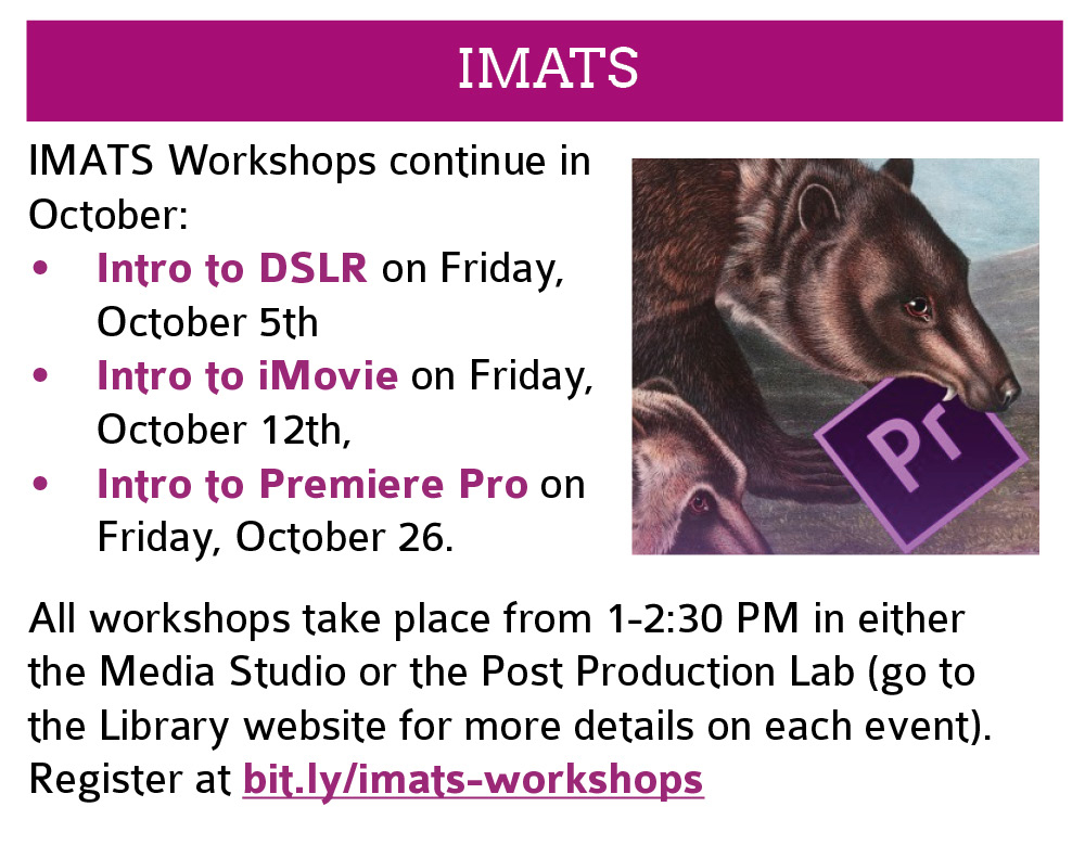 IMATS: Workshops continue in October: Intro to DSLR on Friday, October 5th; Intro to iMovie on Friday, October 12th; Intro to Premiere Pro on Friday, October 26.   All workshops take place from 1-2:30 PM in either the Media Studio or the Post Production Lab (go to the Library website for more details on each event). Register at bit.ly/imats-workshops. Click this image to go to the registration page in a new window.
