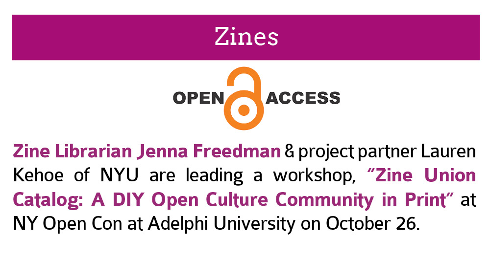 "Zines:  Zine Librarian Jenna Freedman & project partner Lauren Kehoe of NYU are leading a workshop, ""Zine Union Catalog: A DIY Open Culture Community in Print"" at NY Open Con at Adelphi University on October 26. Click this image to open a link to  more information about OpenCon2018 in a new window."